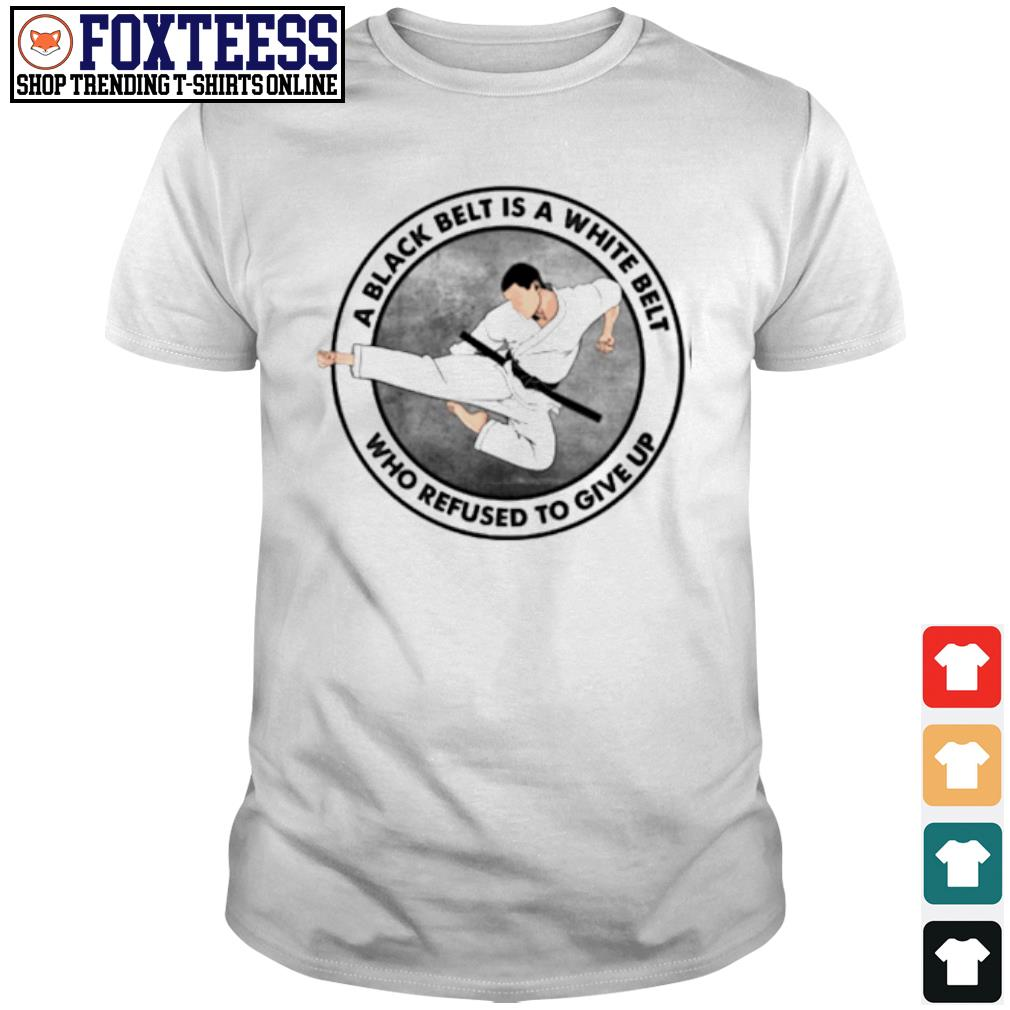 A black belt is a white belt who refused to give up shirt