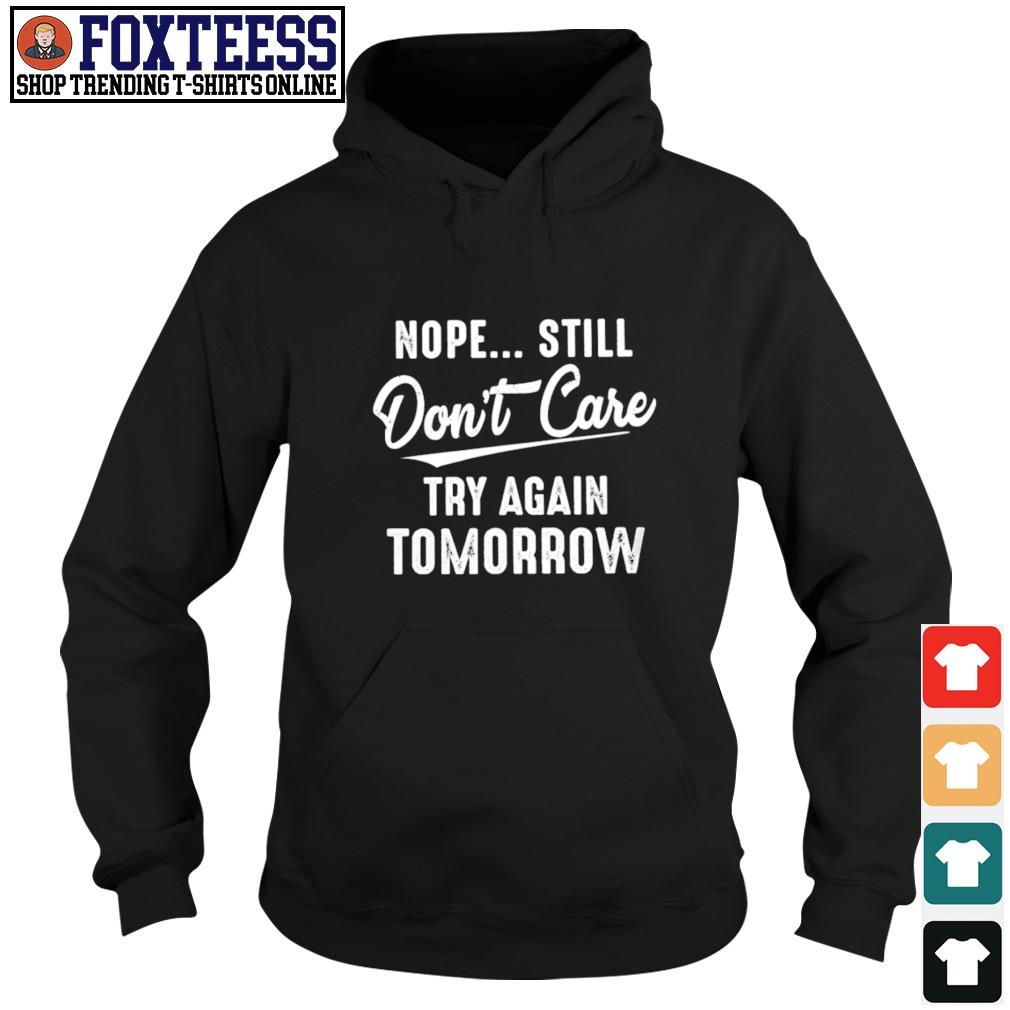 Nope still don't care try again tomorrow s hoodie