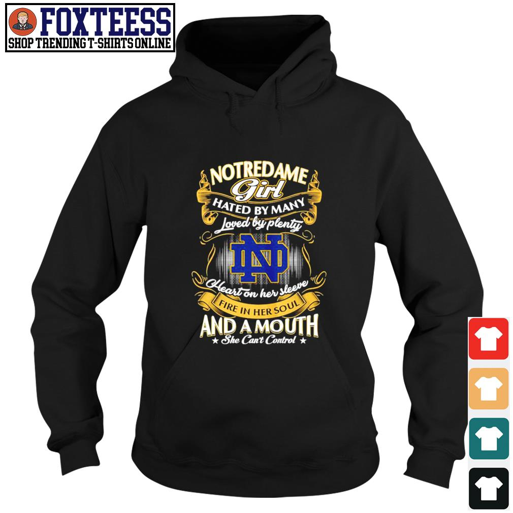 Notre Dame girl hated by many loved by plenty heart on her sleeve fire in her soul and a mouth she can't control s hoodie