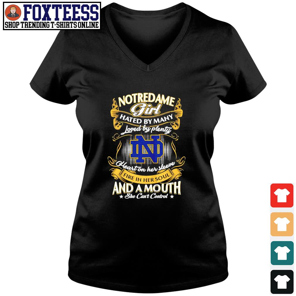 Notre Dame girl hated by many loved by plenty heart on her sleeve fire in her soul and a mouth she can't control s v-neck t-shirt