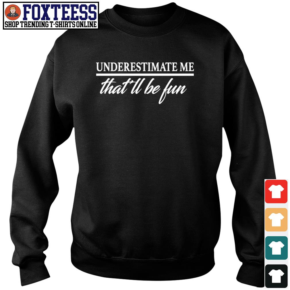 Underestimate me that'll be fun s sweater