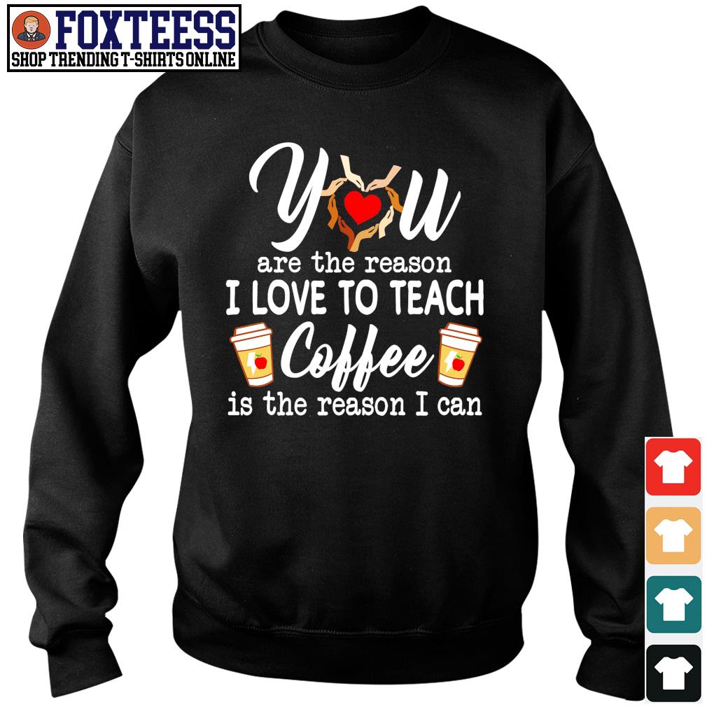 You are the reason I love to teach coffee is the reason I can s sweater