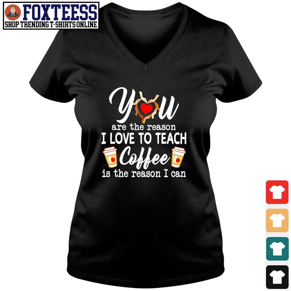 You are the reason I love to teach coffee is the reason I can s v-neck t-shirt
