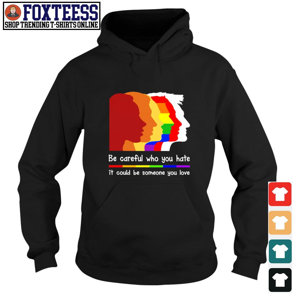 Be careful who you hate it could be someone you love LGBT s hoodie
