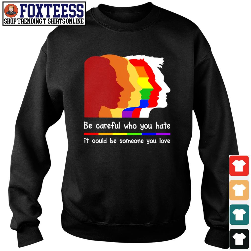 Be careful who you hate it could be someone you love LGBT s sweater
