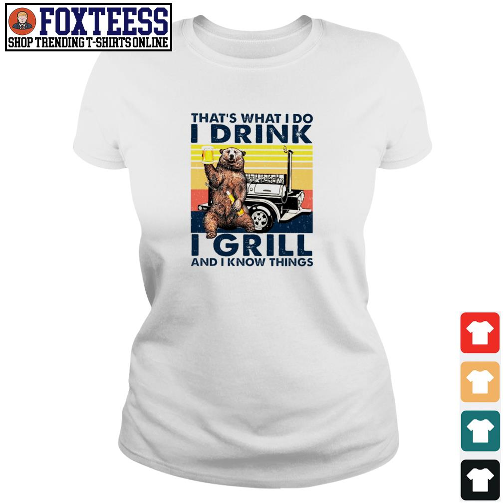 Bear that's what I do I drink I grill and I know things s ladies-tee