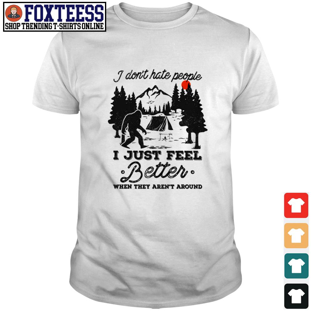 Bigfoot I don't hate people I just feel better when they aren't around shirt