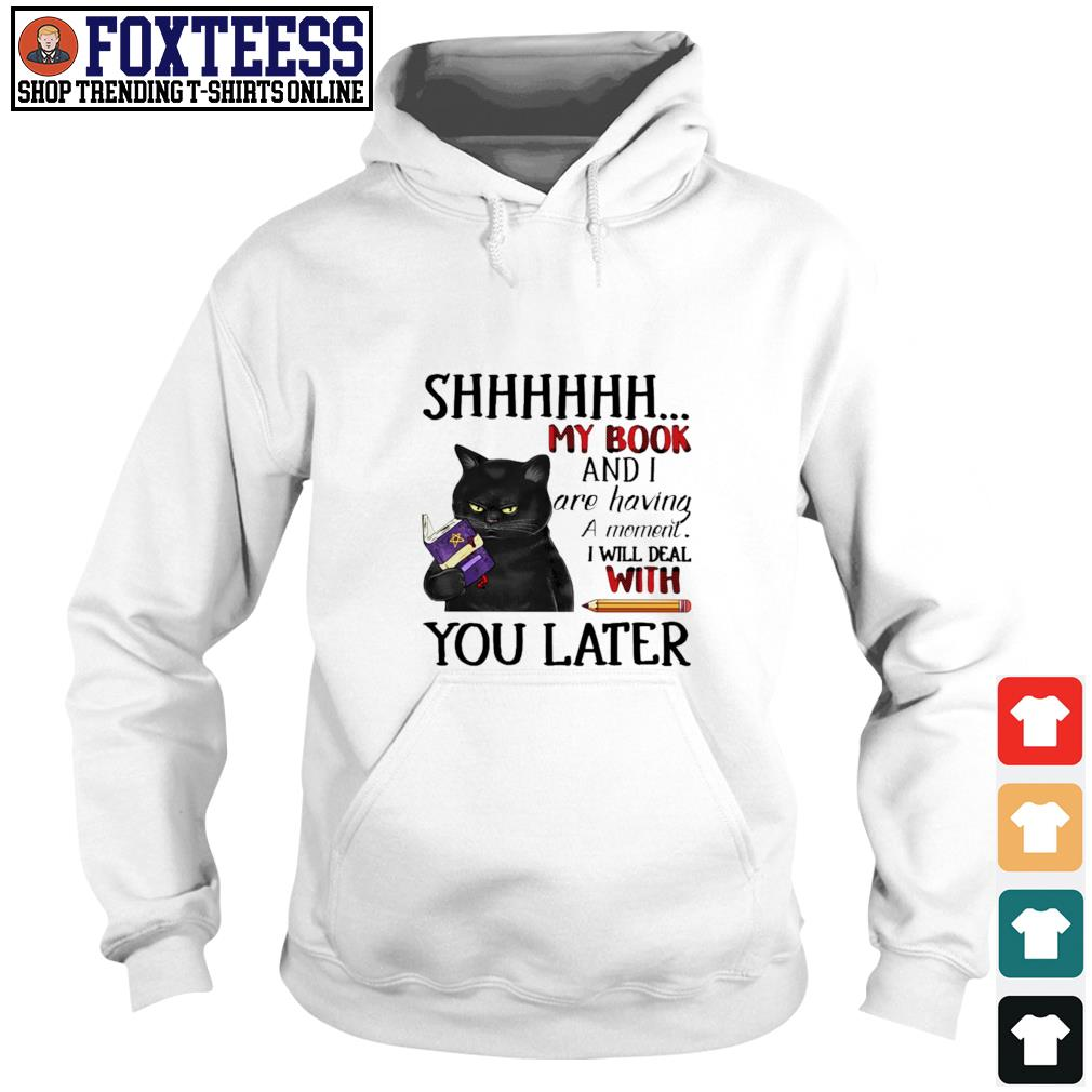 Cat shhh my book and I are having a moment I will deal with you late s hoodie