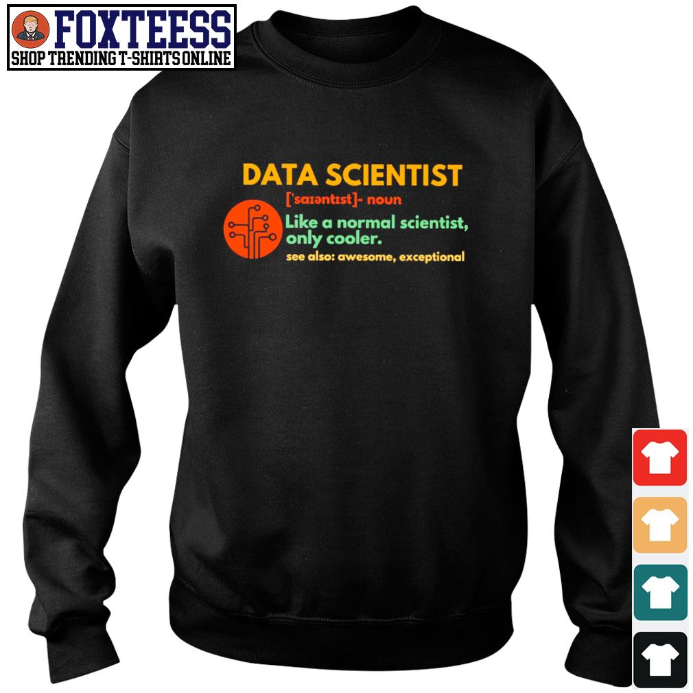 Data scientist like a normal scientist only cooler s sweater