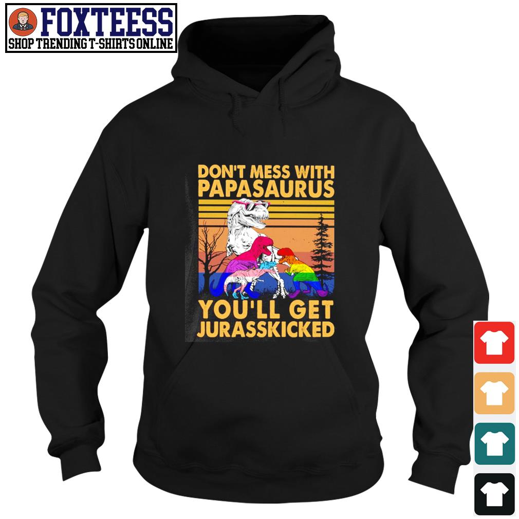 Don't mess with papasaurus you'll get jurasskicked LGBT s hoodie