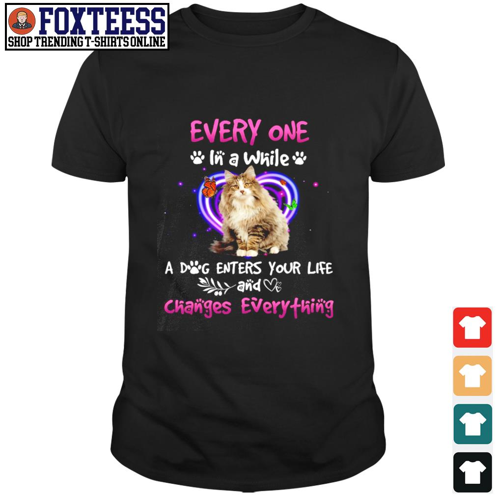Every one in a while a dog enters your life and changes everything shirt