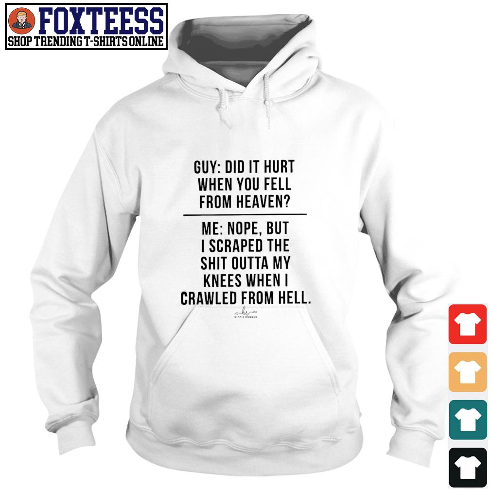Guy did it hurt when you fell from heaven me nope but i scrape the shit outta my knees when i crawled from hell s hoodie