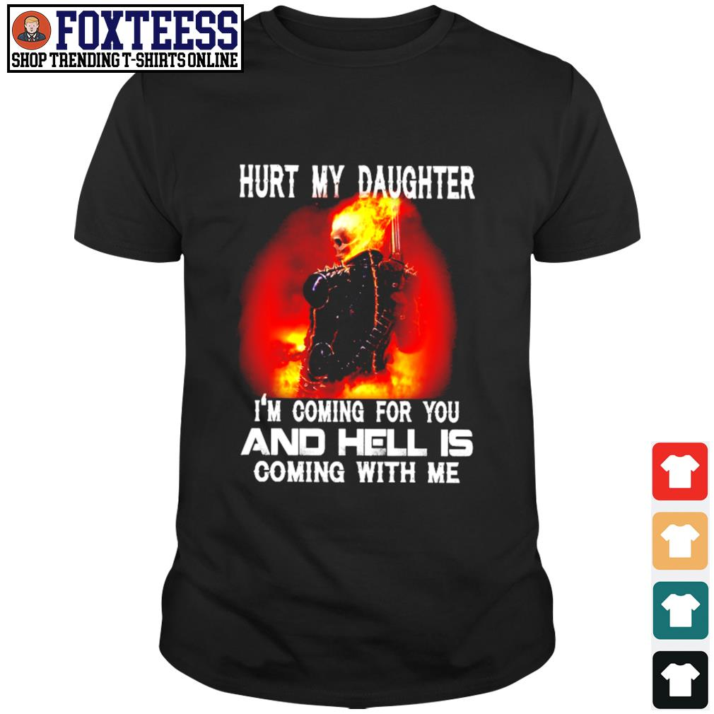 Hurt my daughter I'm coming for you and hell's coming with me shirt