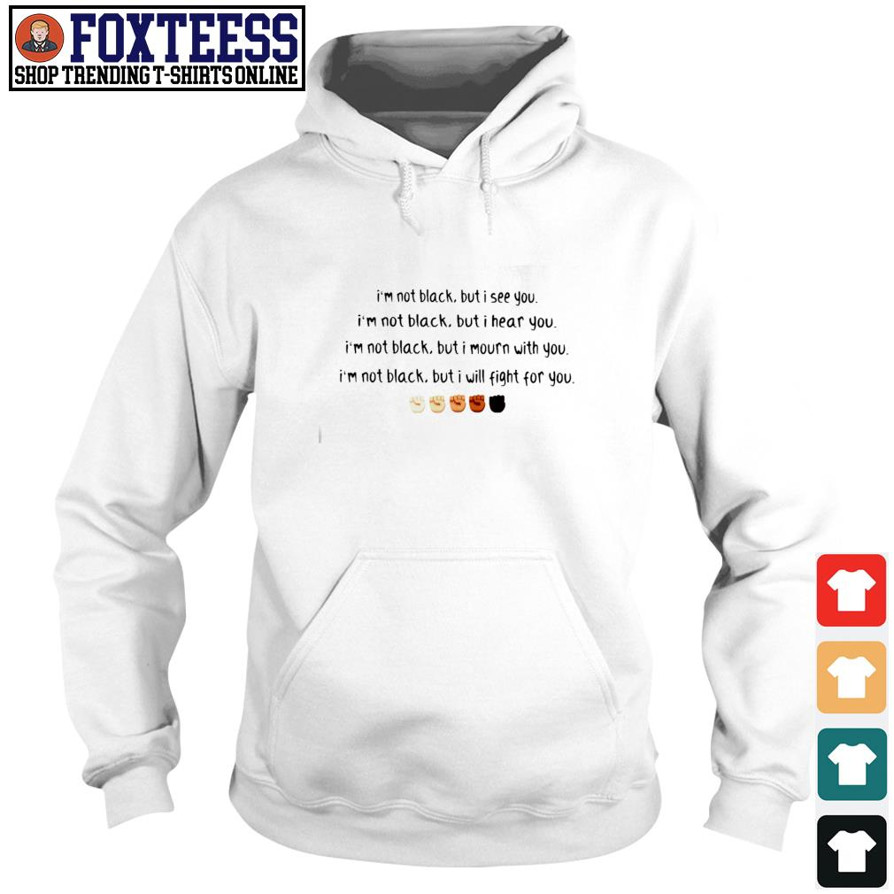 I'm not black but I see you I hear you I mourn with you I will fight for you black live matter s hoodie