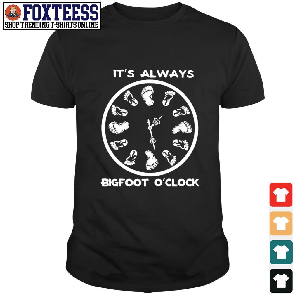 It's always bigfoot o'clock shirt