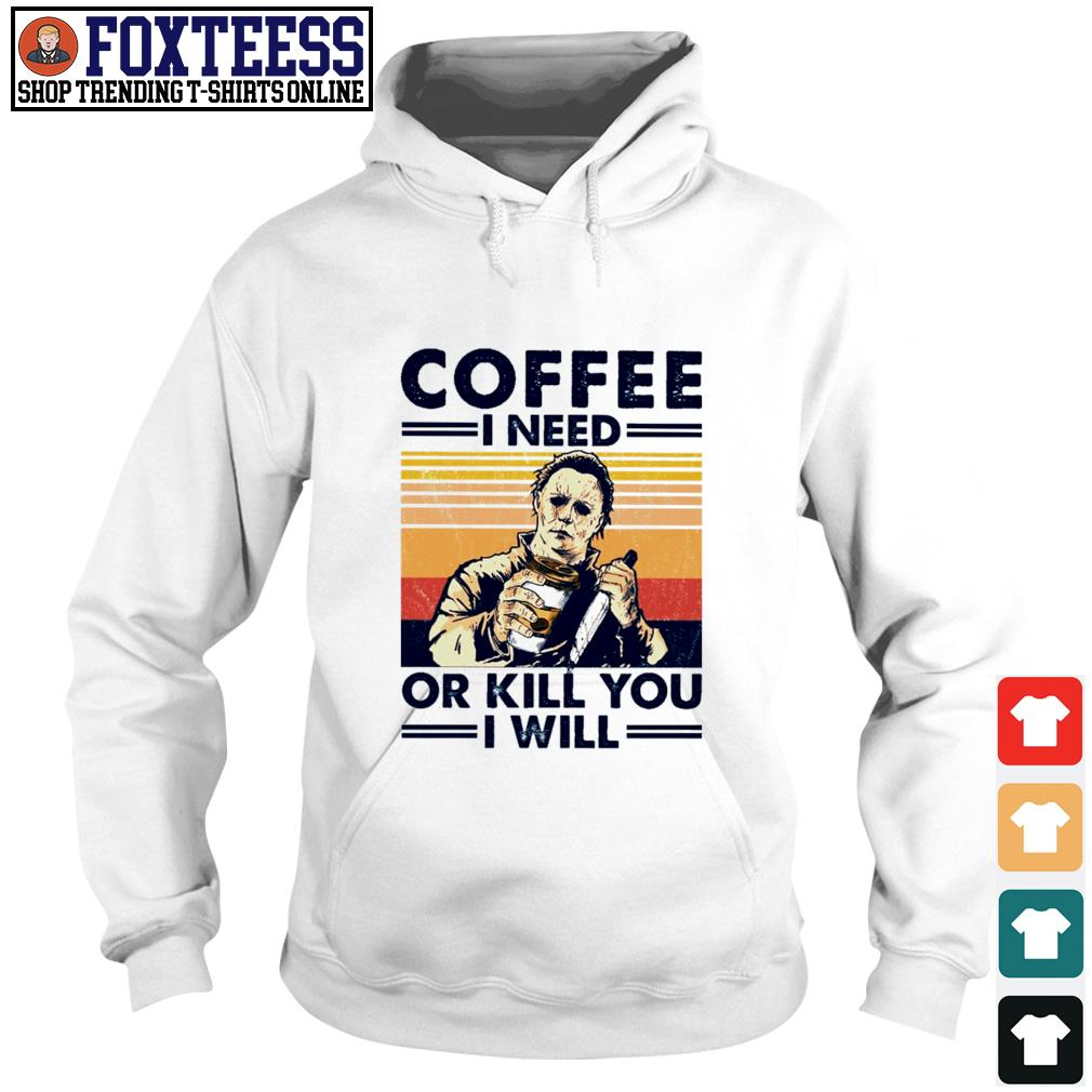 Michael myers coffee I need or kill you I will s hoodie