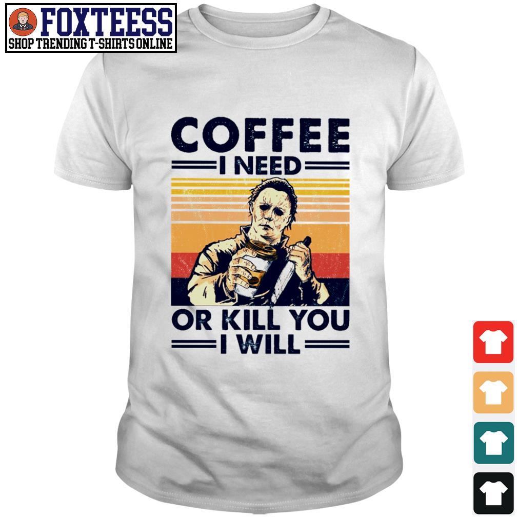 Michael myers coffee I need or kill you I will shirt