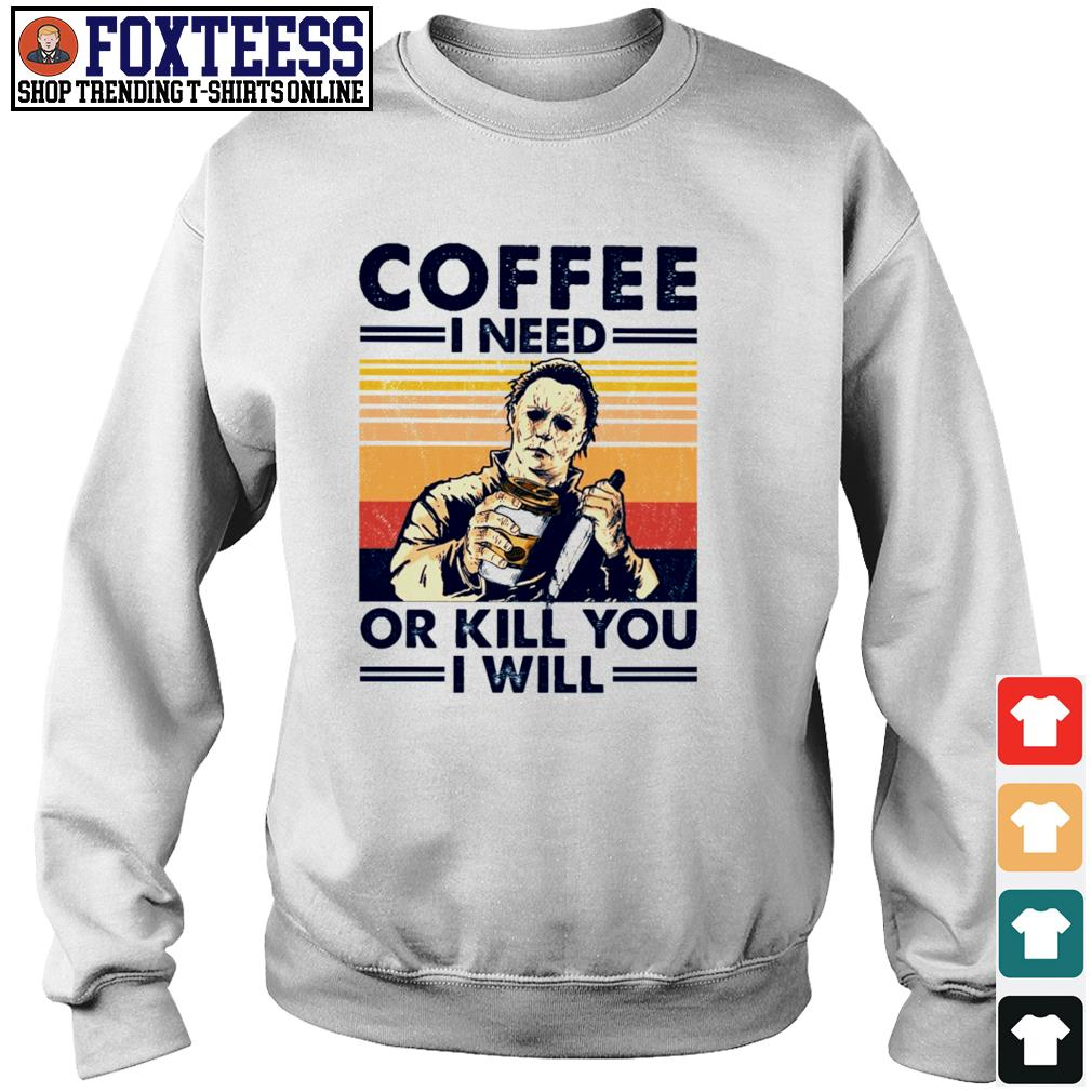 Michael myers coffee I need or kill you I will s sweater