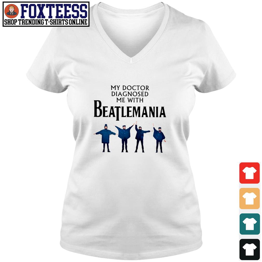 My doctor diagnosed be with beatlemania s v-neck t-shirt
