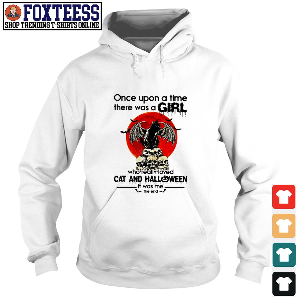 Once upon a time there was a girl who really loved cat and halloween it was me the end s hoodie