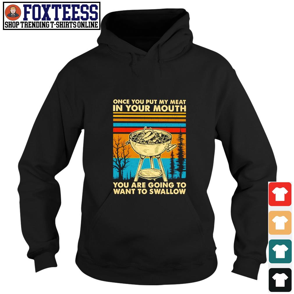 Once you put my meat in your mouth you are going to want to swallow vintage s hoodie