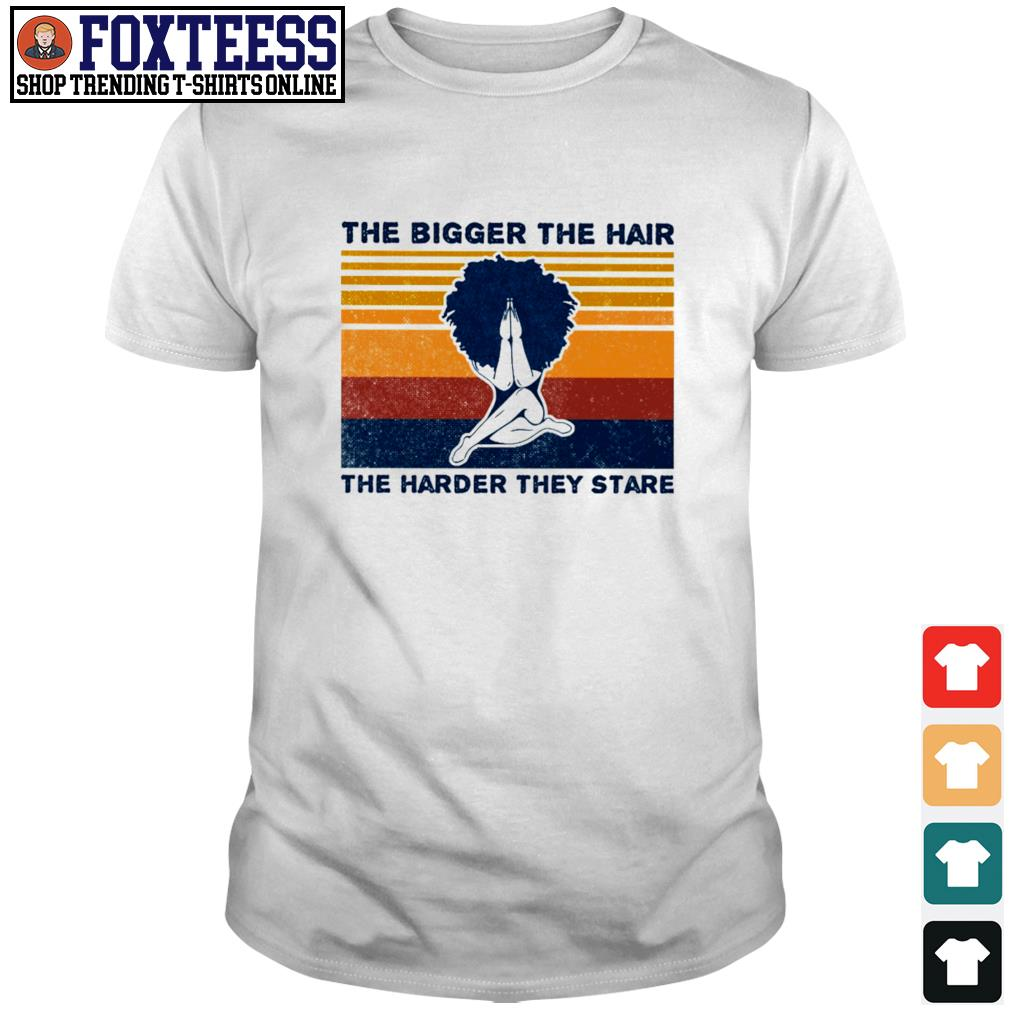 The bigger the hair the harder they stare afro hair vintage shirt