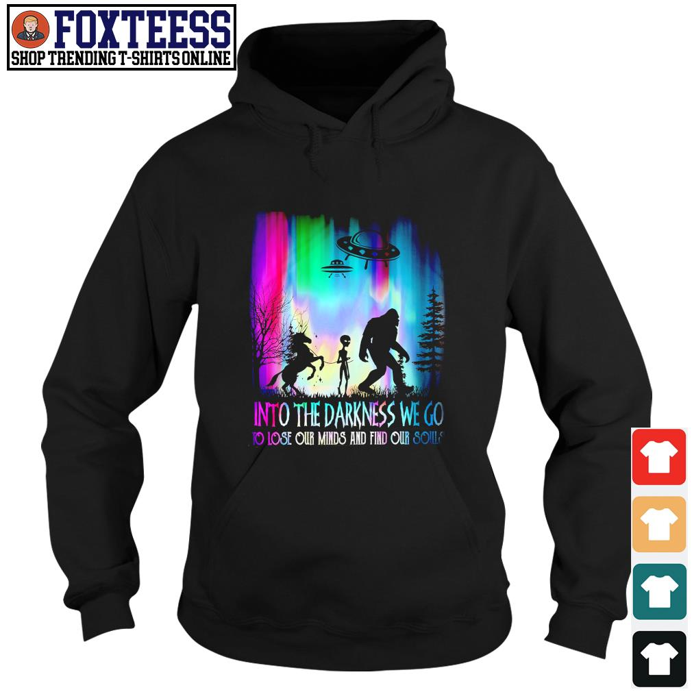 Unicorn alien bigfoot Into the darkness we go to lose our minds and fin our souls s hoodie