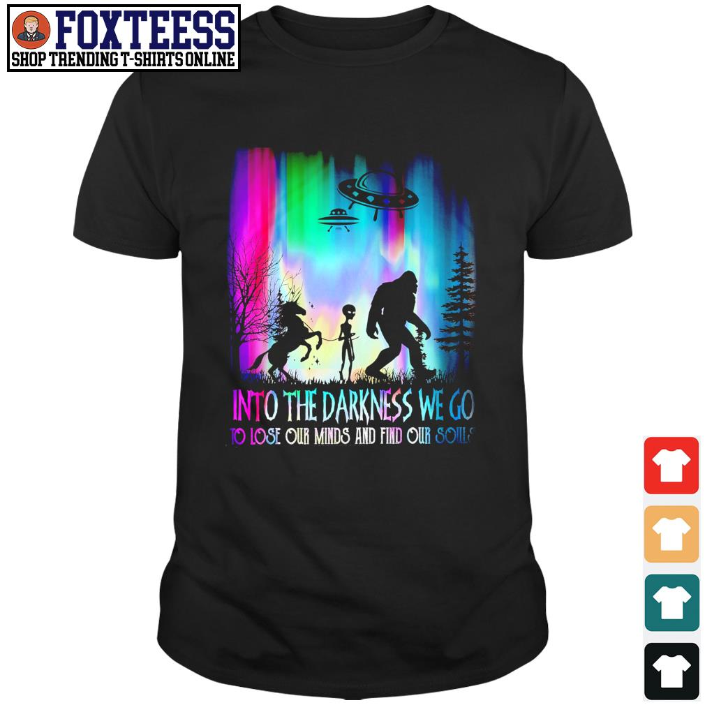 Unicorn alien bigfoot Into the darkness we go to lose our minds and fin our souls shirt