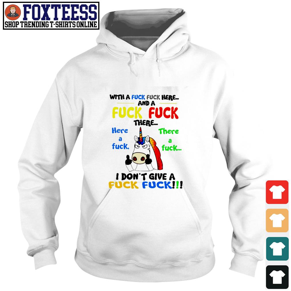 Unicorn with a fuck fuck here and a fuck fuck there s hoodie