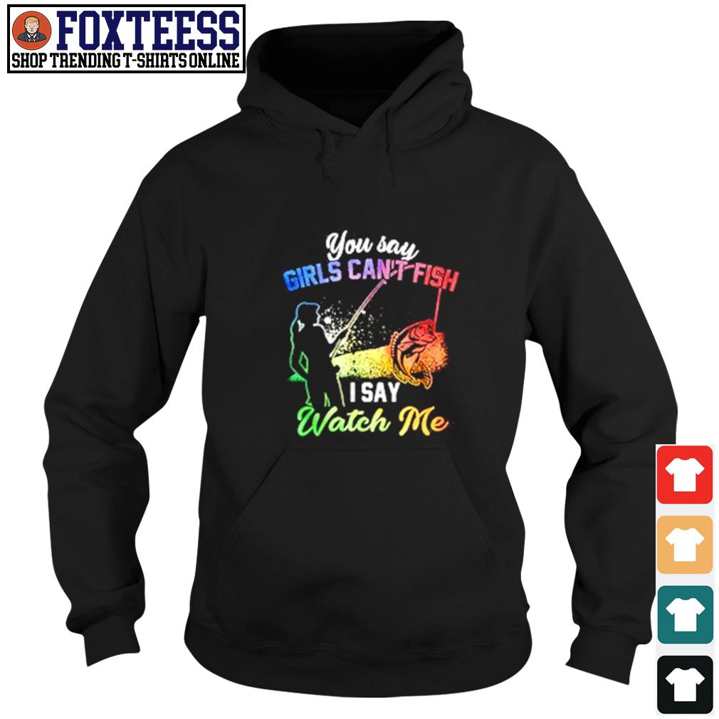 You say girls can't watch me fishing s hoodie