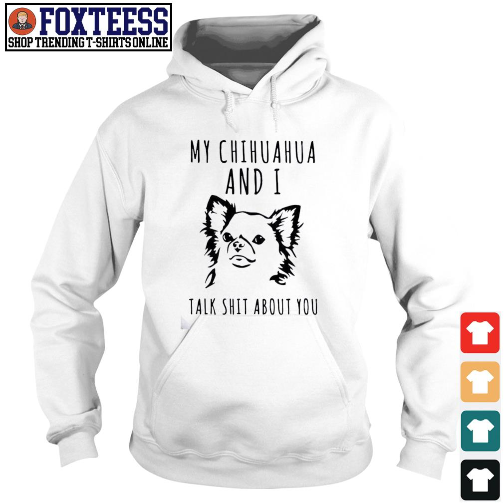 My Chihuahua and I talk shit about you s Hoodie